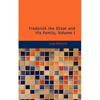 Frederick the Great and His Family Volume I by Mahlbach & Luise