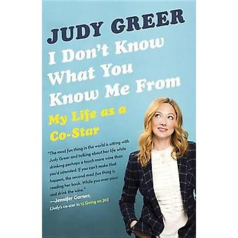I Don't Know What You Know Me from - My Life as A Co-Star by Judy Gree