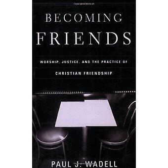 Becoming Friends - Worship - Justice - and the Practice of Christian F