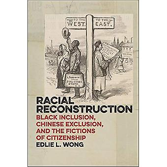 Racial Reconstruction: Black Inclusion, Chinese Exclusion, and the Fictions of Citizenship (America and the Long...