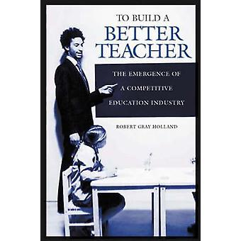 To Build a Better Teacher The Emergence of a Competitive Education Industry by Holland & Robert Gray