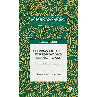 A Levinasian Ethics for Educations Commonplaces Between Calling and Inspiration by Joldersma & Clarence W.
