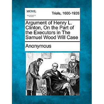 Argument of Henry L. Clinton On the Part of the Executors in The Samuel Wood Will Case by Anonymous