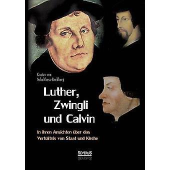 Luther Zwingli Und Calvin i Ihren Ansichten Uber Das Verhaltnis Von Staat Und Kirche av SchulthessRechberg & Gustav Von