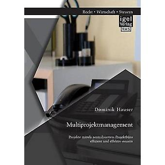 Multiprojektmanagement Projekte mittels zentralisiertem Projektbro effizient und effektiv steuern by Hauser & Dominik