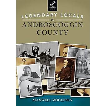 Legendary Locals of Androscoggin County by Maxwell Mogensen - 9781467