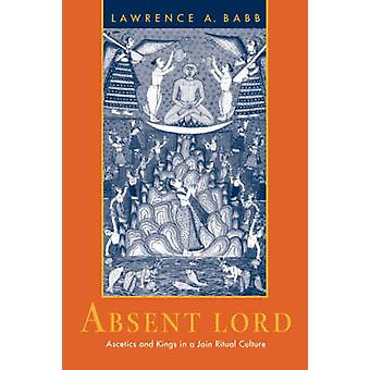 Absent Lord - Ascetics and Kings in a Jain Ritual Culture by Lawrence