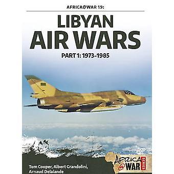 Libyan Air Wars - Pt. 1 - 1973-1985 by Tom Cooper - Albert Grandolini -