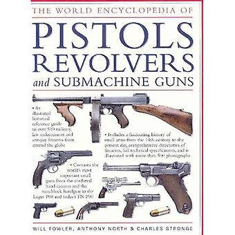 The World Encyclopedia of Pistols, Revolvers and Submachine Guns: An Illustrated Historical Reference to Over 500 Military, Law Enforcement and ... ... and Antique Firearms from Around the World