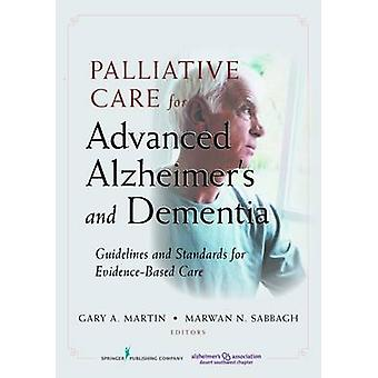 Palliative Care for Advanced Alzheimers and Dementia Guidelines and Standards for EvidenceBased Care by Martin & Gary A.