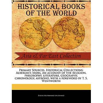 Primary Sources Historical Collections Alberunis India. An account of the religion philosophy literature geography chronology astrono with a foreword by T. S. Wentworth by Muhammad ibn Ahmad & Biruni