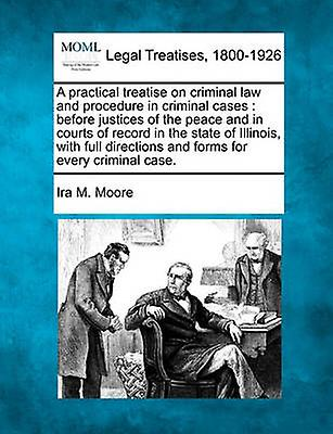 A practical treatise on criminal law and procedure in criminal cases  before justices of the peace and in courts of record in the state of Illinois with full directions and forms for every criminal by Moore & Ira M.