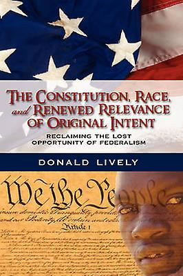 The Constitution Race and Renouveaued Relevance of Original Intent Reclaiming the Lost Opportunity of Federalism by Lively & Donald E.