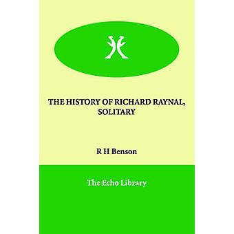 THE HISTORY OF RICHARD RAYNAL SOLITARY by Benson & R H
