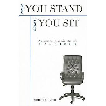 Where You Stand is Where You Sit - An Academic Administrator's Handboo