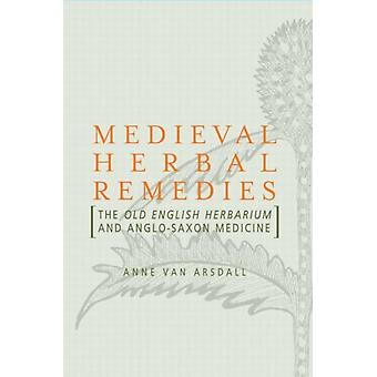 Medieval Herbal Remedies: The Old English Herbarium and Anglo-Saxon Medicine (Paperback) by Van Arsdall Anne
