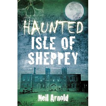 Haunted Isle of Sheppey by Neil Arnold - 9780750952132 Book
