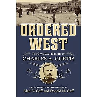 Ordered West - The Civil War Exploits of Charles A. Curtis by Alan D.