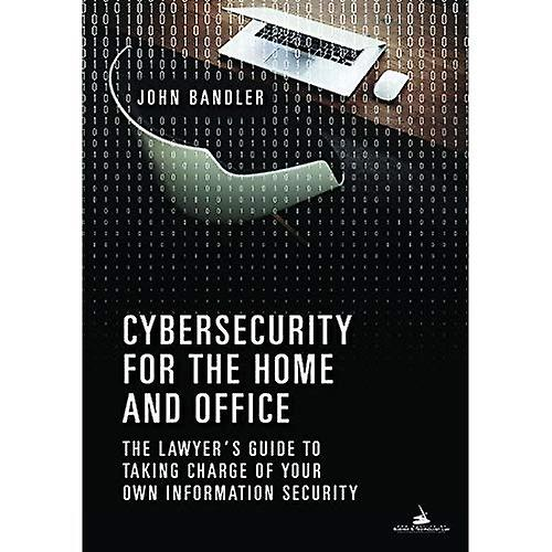 Cybersecurity for the Home and Office  The Lawyer&s Guide to Taking Charge of Your Own Information Security