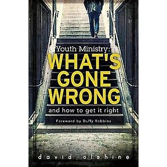 Youth Ministry Whats Gone Wrong and How to Get It Right by Olshine & David