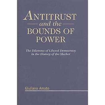 Antitrust and the Bounds of Power The Delimma of Liberal Democracy in the History of the Market by Amato & Giuliano