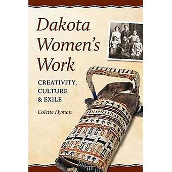 Dakota Women's Work - Creativity - Culture & Exile by Colette A. Hyman