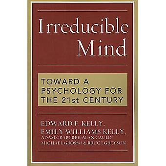 Irreducible Mind - Toward a Psychology for the 21st Century by Edward