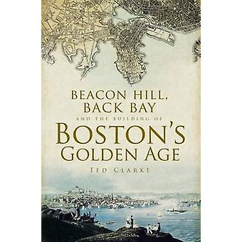 Beacon Hill - Back Bay and the Building of Boston's Golden Age by Ted