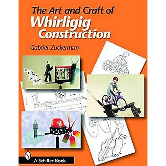 The Art and Craft of Whirligig Construction by Gabriel R. Zuckerman -