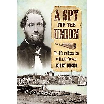 A Spy for the Union - The Life and Execution of Timothy Webster by Cor
