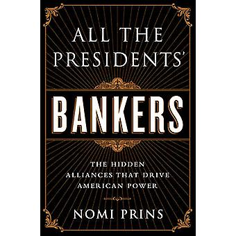 All the Presidents' Bankers - The Hidden Alliances That Drive American