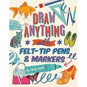 Draw ANYTHING with Felt-Tip Pens & Markers by Holly Wales - 978178157