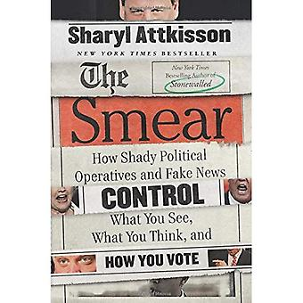 The Smear: How Shady Political Operatives and Fake News Control What You� See, What You Think, and How You Vote