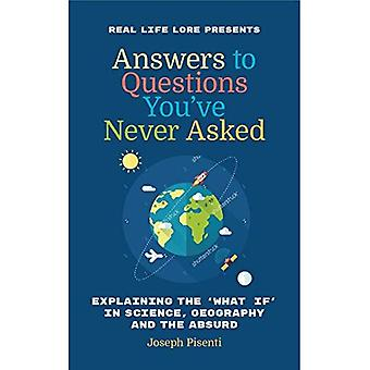 Answers to Questions You've� Never Asked: Explaining the What If in Science, Geography and the Absurd