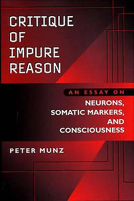 Critique of Impure Reason An Essay on Neurons Somatic Markers and Consciousness by Munz & Peter