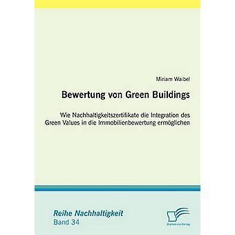 Bewertung von Green Buildings Wie Nachhaltigkeitszertifikate die Integration des Green Values in die Immobilienbewertung ermglichen by Waibel & Miriam