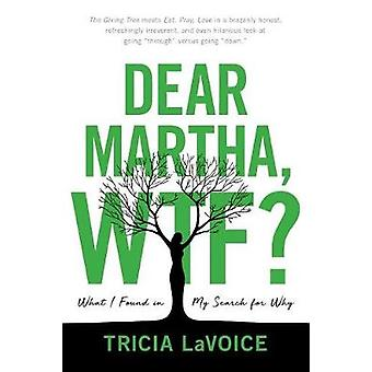 Dear Martha - Wtf? - What I Found in My Search for Why by Tricia Lavoi