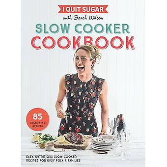 I Quit Sugar Slow Cooker Cookbook - 85 Easy - Nutritious Slow-Cooker R