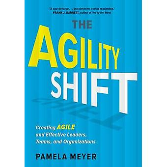 The Agility Shift - Creating Agile and Effective Leaders - Teams - and
