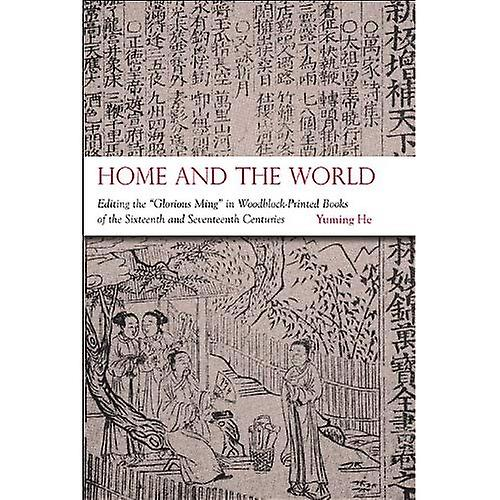 Home and the World  Editing the  Glorious Ming  in Woodblock-Printed Books of the Sixteenth and Seventeenth Centuries