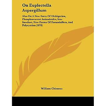 On Euplectella Aspergillum: Also on a New Form of Globigerina, Phosphorescent Animalcules, Sea-Sawdust, New Forms of Foraminifera, and Polycystina