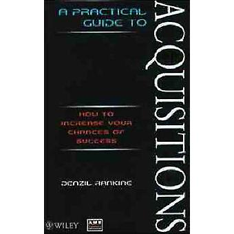 A Practical Guide to Acquisitions How to Increase Your Chances of Success by Rankine & Denzil