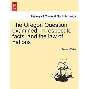 The Oregon Question examined in respect to facts and the law of nations by Twiss & Travers