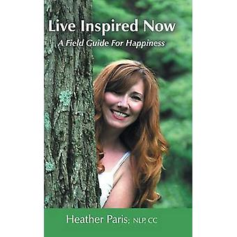 Live Inspired Now A Field Guide for Happiness by Paris & Heather