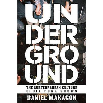 Underground - The Subterranean Culture of Punk House Shows by Daniel M