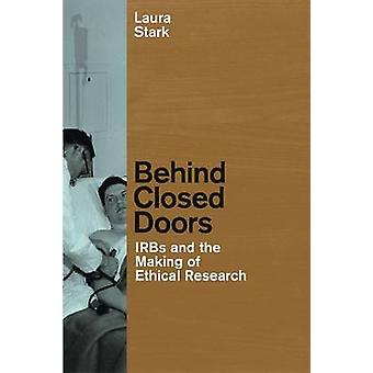 Behind Closed Doors - IRBs and the Making of Ethical Research by Laura
