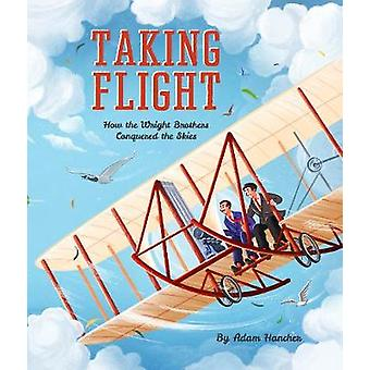 Taking Flight - How the Wright Brothers Conquered the Skies by Taking