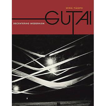 Gutai - Decentering Modernism by Ming Tiampo - 9780226801667 Book
