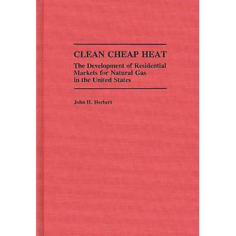 Clean Cheap Heat The Development of Residential Markets for Natural Gas in the United States by Herbert & John H.