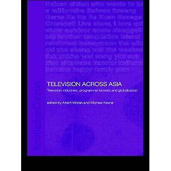 Television Across Asia TV Industries Programme Formats and Globalisation by Keane Michael